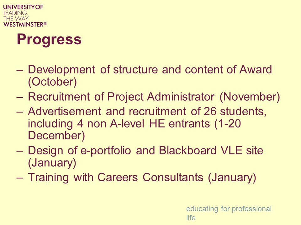Progress –Development of structure and content of Award (October) –Recruitment of Project Administrator (November) –Advertisement and recruitment of 26 students, including 4 non A-level HE entrants (1-20 December) –Design of e-portfolio and Blackboard VLE site (January) –Training with Careers Consultants (January) educating for professional life