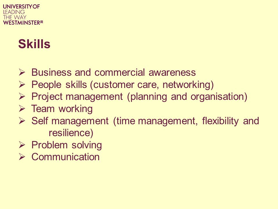 Skills Business and commercial awareness People skills (customer care, networking) Project management (planning and organisation) Team working Self management (time management, flexibility and resilience) Problem solving Communication