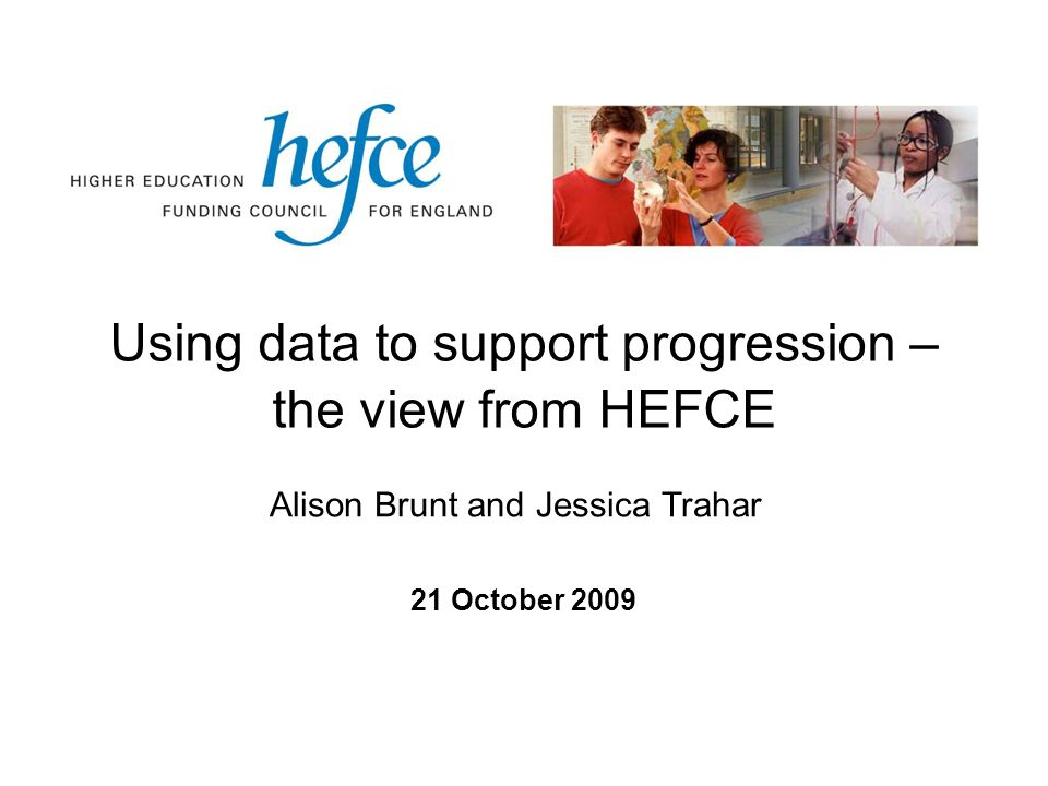 Using data to support progression – the view from HEFCE 21 October 2009 Alison Brunt and Jessica Trahar