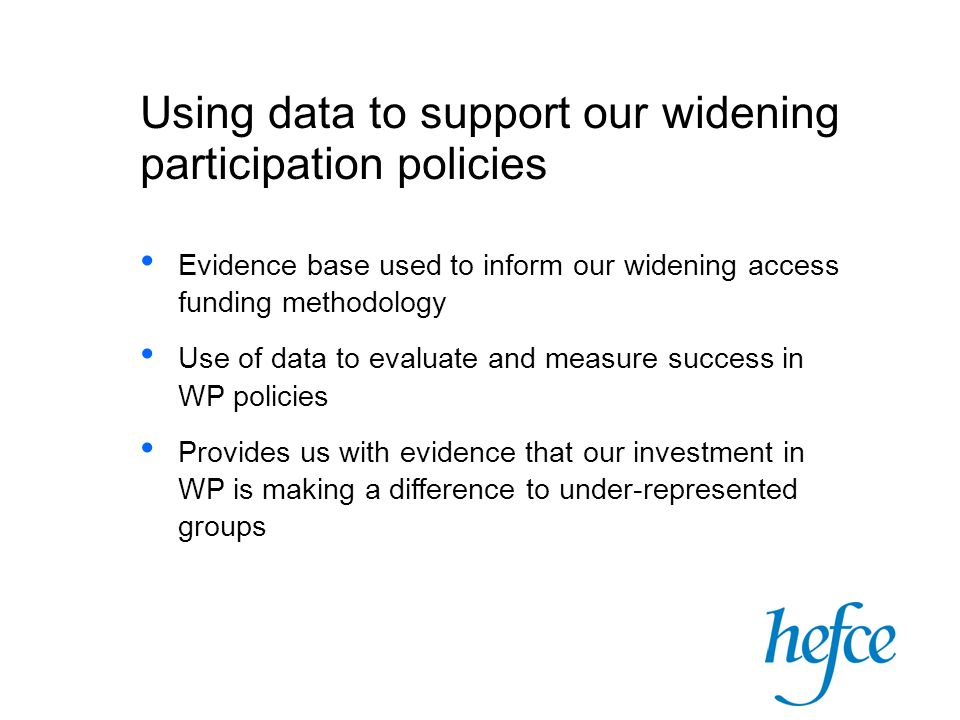 Using data to support our widening participation policies Evidence base used to inform our widening access funding methodology Use of data to evaluate and measure success in WP policies Provides us with evidence that our investment in WP is making a difference to under-represented groups