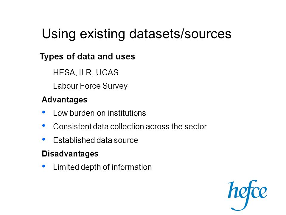 Using existing datasets/sources Types of data and uses HESA, ILR, UCAS Labour Force Survey Advantages Low burden on institutions Consistent data collection across the sector Established data source Disadvantages Limited depth of information