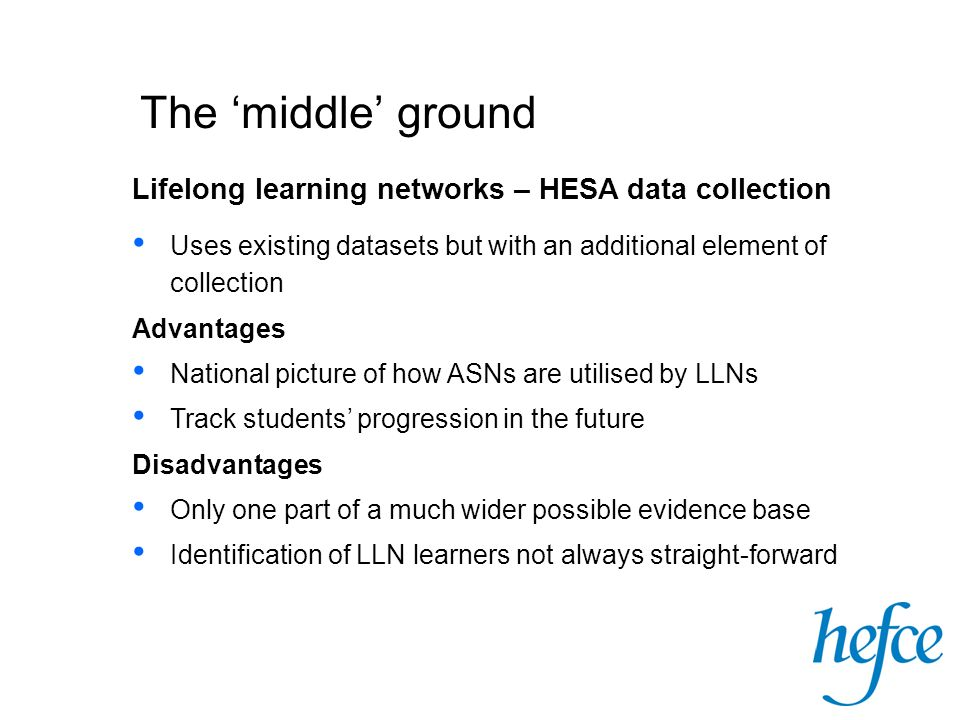 The middle ground Uses existing datasets but with an additional element of collection Advantages National picture of how ASNs are utilised by LLNs Track students progression in the future Disadvantages Only one part of a much wider possible evidence base Identification of LLN learners not always straight-forward Lifelong learning networks – HESA data collection