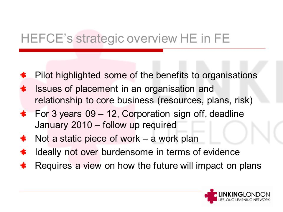 HEFCEs strategic overview HE in FE Pilot highlighted some of the benefits to organisations Issues of placement in an organisation and relationship to core business (resources, plans, risk) For 3 years 09 – 12, Corporation sign off, deadline January 2010 – follow up required Not a static piece of work – a work plan Ideally not over burdensome in terms of evidence Requires a view on how the future will impact on plans