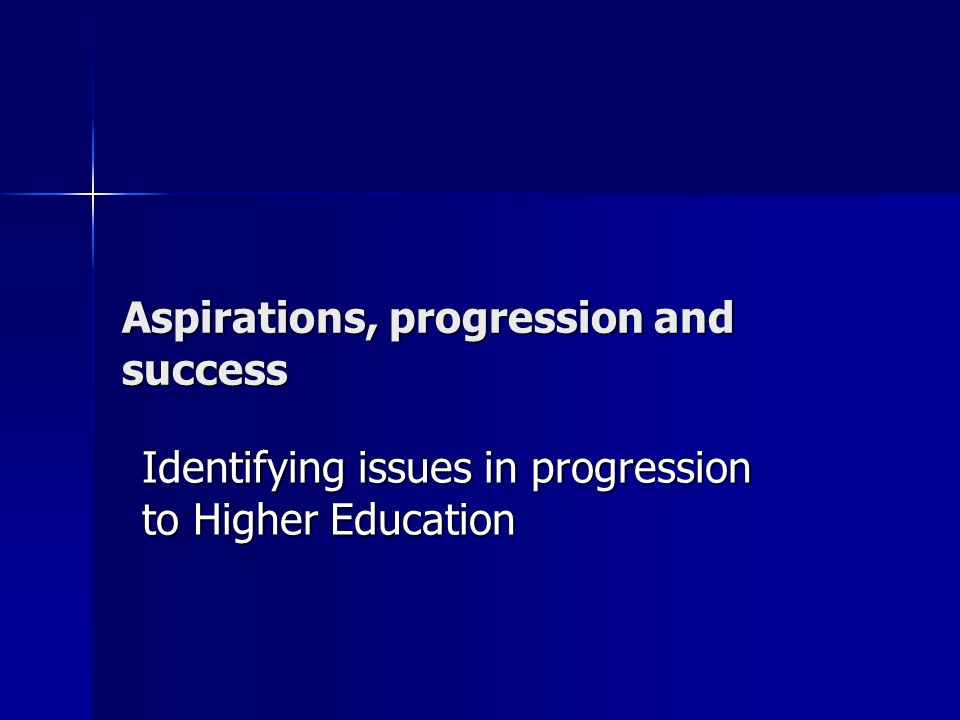 Aspirations, progression and success Identifying issues in progression to Higher Education
