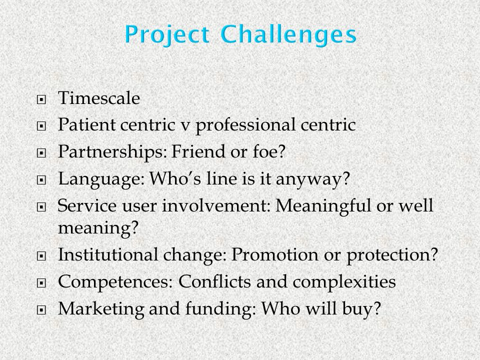 Project Challenges Timescale Patient centric v professional centric Partnerships: Friend or foe.