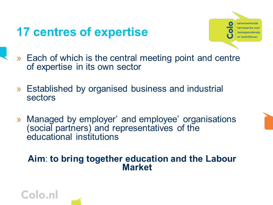 17 centres of expertise »Each of which is the central meeting point and centre of expertise in its own sector »Established by organised business and industrial sectors »Managed by employer and employee organisations (social partners) and representatives of the educational institutions Aim: to bring together education and the Labour Market