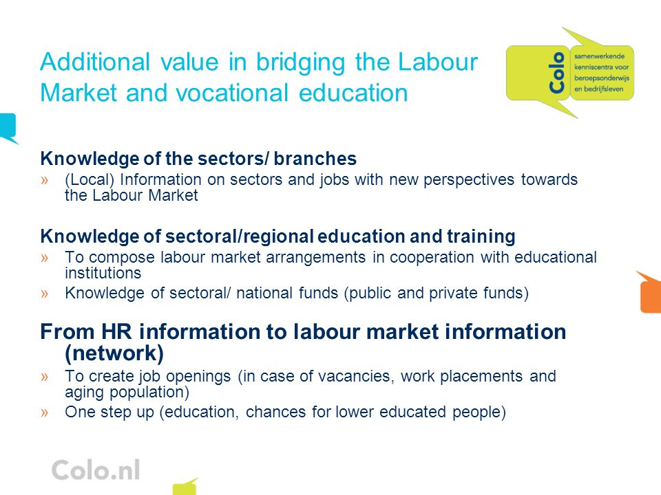 Additional value in bridging the Labour Market and vocational education Knowledge of the sectors/ branches »(Local) Information on sectors and jobs with new perspectives towards the Labour Market Knowledge of sectoral/regional education and training »To compose labour market arrangements in cooperation with educational institutions »Knowledge of sectoral/ national funds (public and private funds) From HR information to labour market information (network) »To create job openings (in case of vacancies, work placements and aging population) »One step up (education, chances for lower educated people)
