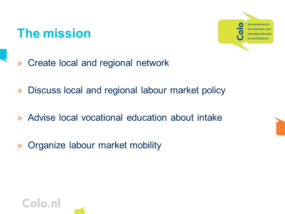The mission »Create local and regional network »Discuss local and regional labour market policy »Advise local vocational education about intake »Organize labour market mobility