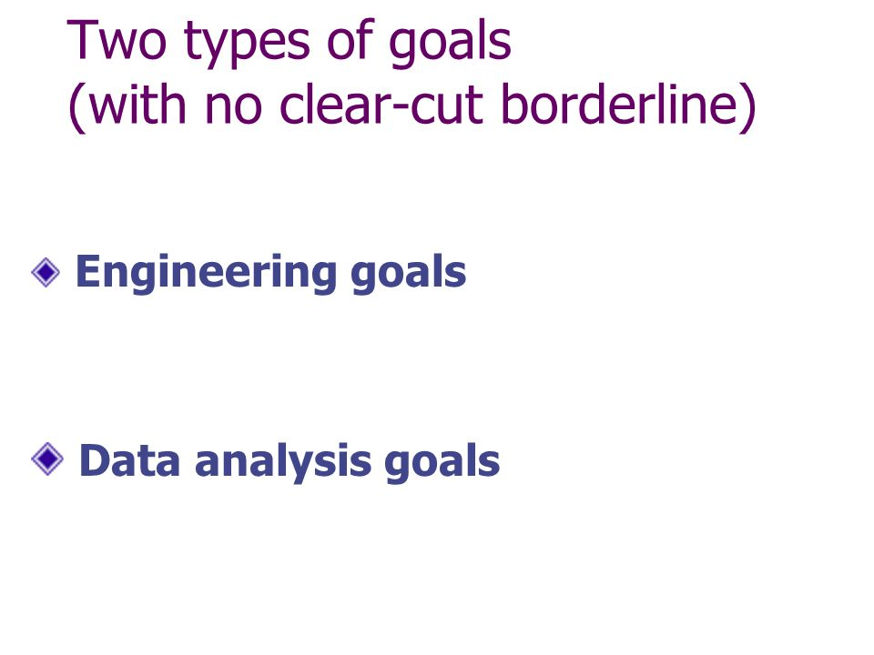 Two types of goals (with no clear-cut borderline) Engineering goals Data analysis goals