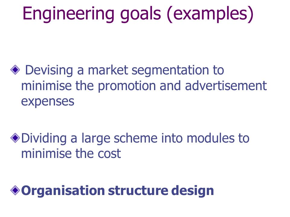 Engineering goals (examples) Devising a market segmentation to minimise the promotion and advertisement expenses Dividing a large scheme into modules to minimise the cost Organisation structure design