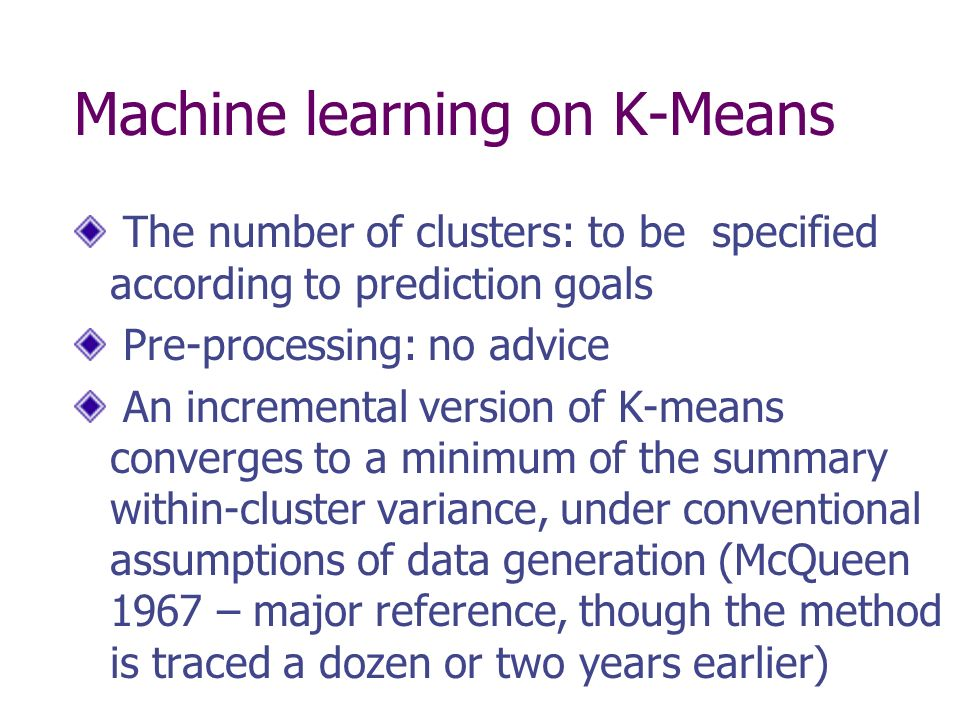 Machine learning on K-Means The number of clusters: to be specified according to prediction goals Pre-processing: no advice An incremental version of K-means converges to a minimum of the summary within-cluster variance, under conventional assumptions of data generation (McQueen 1967 – major reference, though the method is traced a dozen or two years earlier)