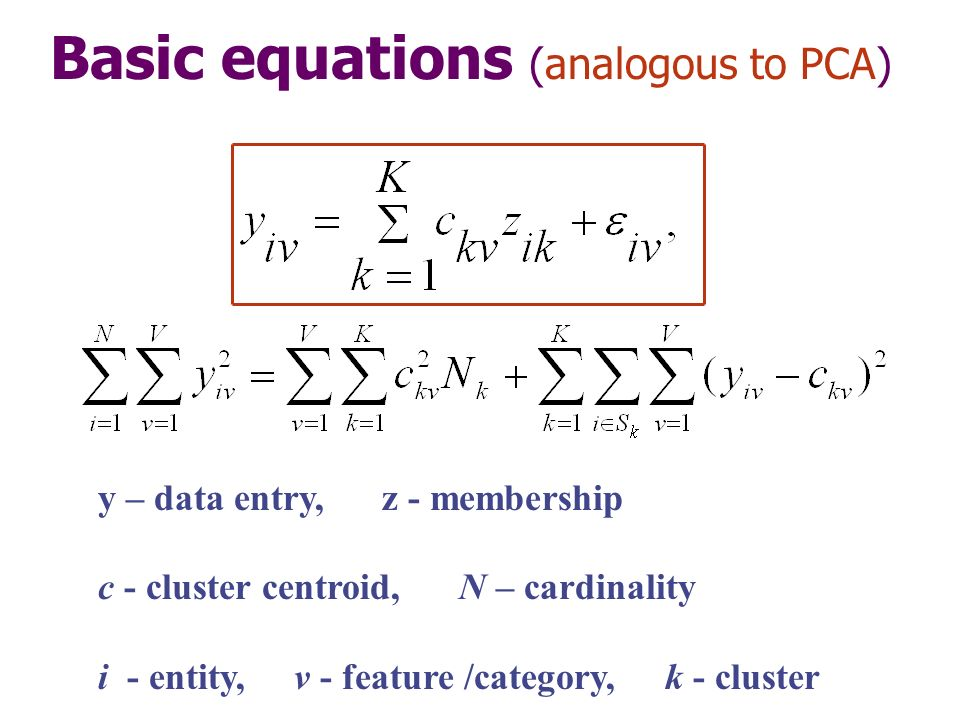 Basic equations (analogous to PCA) y – data entry, z - membership c - cluster centroid, N – cardinality i - entity, v - feature /category, k - cluster