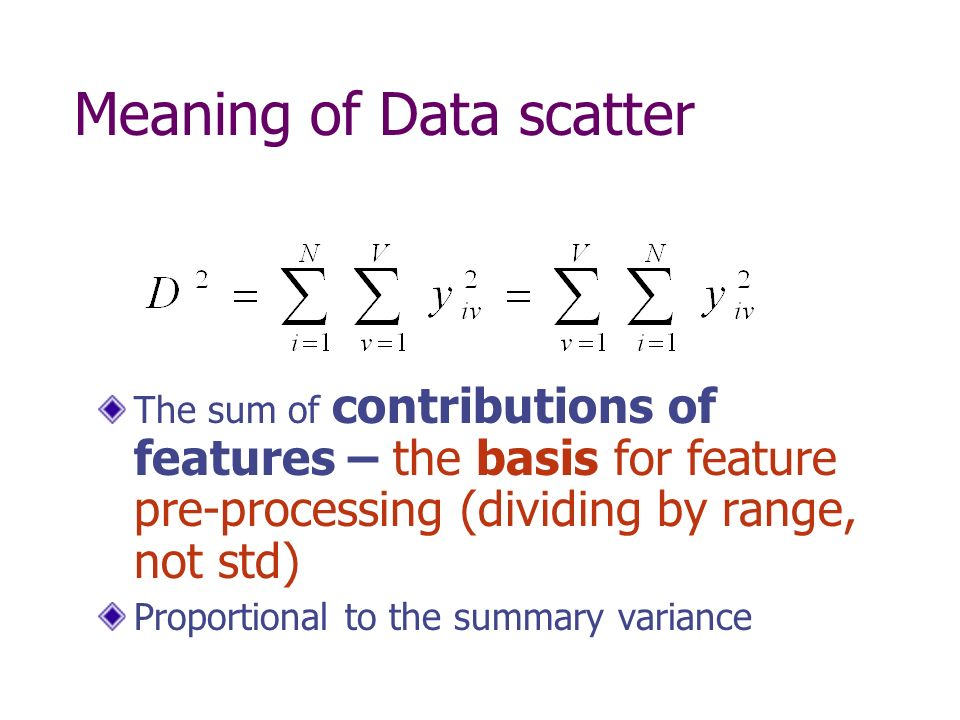 Meaning of Data scatter The sum of contributions of features – the basis for feature pre-processing (dividing by range, not std) Proportional to the summary variance