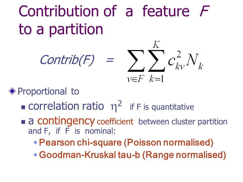 Contribution of a feature F to a partition Proportional to correlation ratio 2 if F is quantitative a contingency coefficient between cluster partition and F, if F is nominal: Pearson chi-square (Poisson normalised) Goodman-Kruskal tau-b (Range normalised) Contrib(F) =