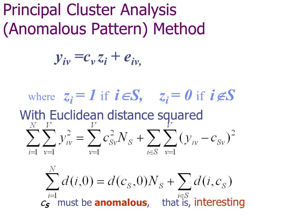 Principal Cluster Analysis (Anomalous Pattern) Method y iv =c v z i + e iv, where z i = 1 if i S, z i = 0 if i S With Euclidean distance squared c S must be anomalous, that is, interesting