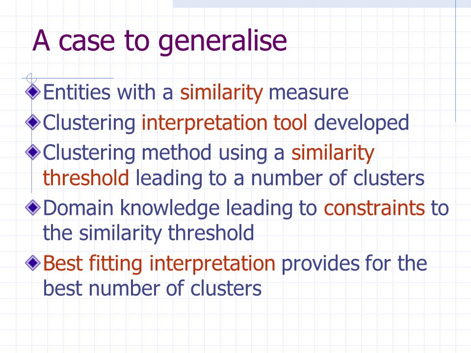A case to generalise Entities with a similarity measure Clustering interpretation tool developed Clustering method using a similarity threshold leading to a number of clusters Domain knowledge leading to constraints to the similarity threshold Best fitting interpretation provides for the best number of clusters