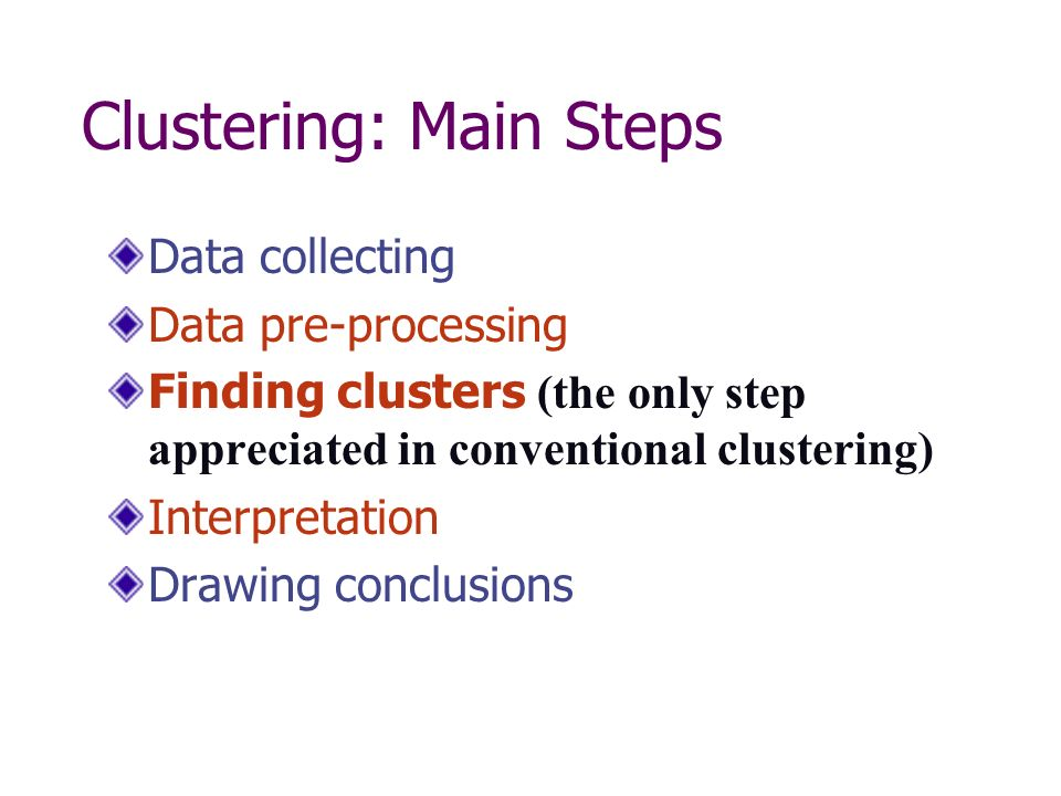 Clustering: Main Steps Data collecting Data pre-processing Finding clusters (the only step appreciated in conventional clustering) Interpretation Drawing conclusions