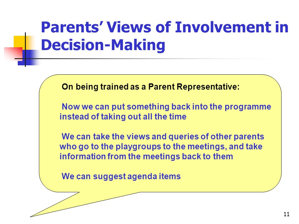 11 Parents Views of Involvement in Decision-Making On being trained as a Parent Representative: Now we can put something back into the programme instead of taking out all the time We can take the views and queries of other parents who go to the playgroups to the meetings, and take information from the meetings back to them We can suggest agenda items