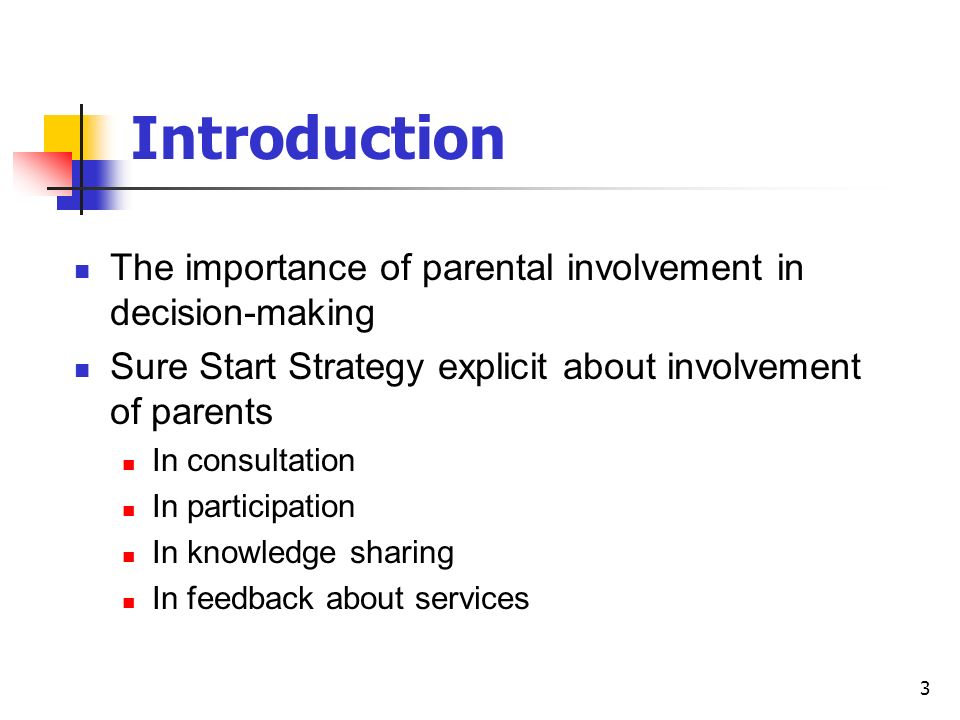 3 The importance of parental involvement in decision-making Sure Start Strategy explicit about involvement of parents In consultation In participation In knowledge sharing In feedback about services Introduction