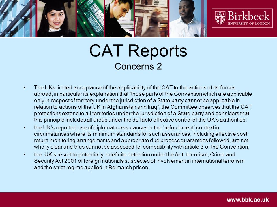 CAT Reports Concerns 2 The UKs limited acceptance of the applicability of the CAT to the actions of its forces abroad, in particular its explanation that those parts of the Convention which are applicable only in respect of territory under the jurisdiction of a State party cannot be applicable in relation to actions of the UK in Afghanistan and Iraq; the Committee observes that the CAT protections extend to all territories under the jurisdiction of a State party and considers that this principle includes all areas under the de facto effective control of the UKs authorities; the UKs reported use of diplomatic assurances in the refoulement context in circumstances where its minimum standards for such assurances, including effective post return monitoring arrangements and appropriate due process guarantees followed, are not wholly clear and thus cannot be assessed for compatibility with article 3 of the Convention; the UKs resort to potentially indefinite detention under the Anti-terrorism, Crime and Security Act 2001 of foreign nationals suspected of involvement in international terrorism and the strict regime applied in Belmarsh prison;