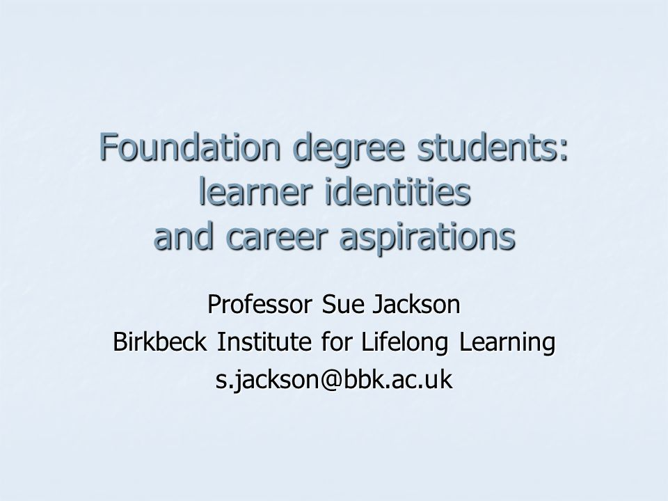 Foundation degree students: learner identities and career aspirations Professor Sue Jackson Birkbeck Institute for Lifelong Learning s.jackson@bbk.ac.uk