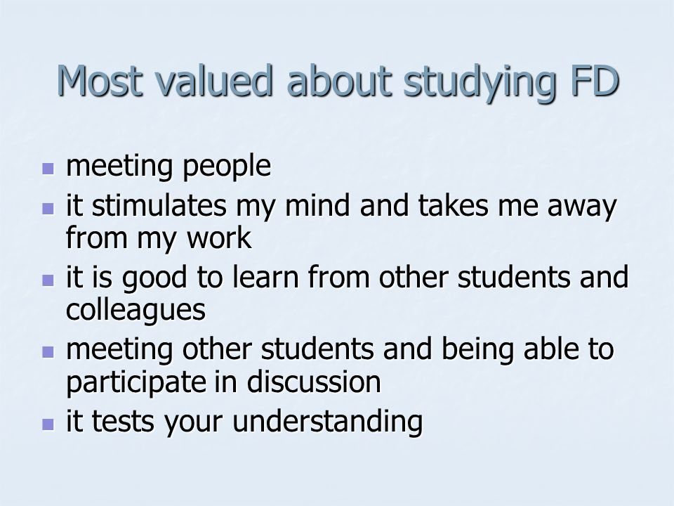 Most valued about studying FD meeting people meeting people it stimulates my mind and takes me away from my work it stimulates my mind and takes me away from my work it is good to learn from other students and colleagues it is good to learn from other students and colleagues meeting other students and being able to participate in discussion meeting other students and being able to participate in discussion it tests your understanding it tests your understanding