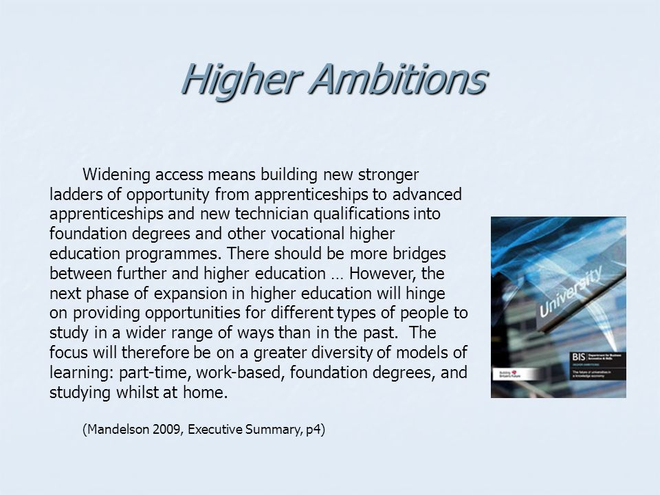 Higher Ambitions Widening access means building new stronger ladders of opportunity from apprenticeships to advanced apprenticeships and new technician qualifications into foundation degrees and other vocational higher education programmes.