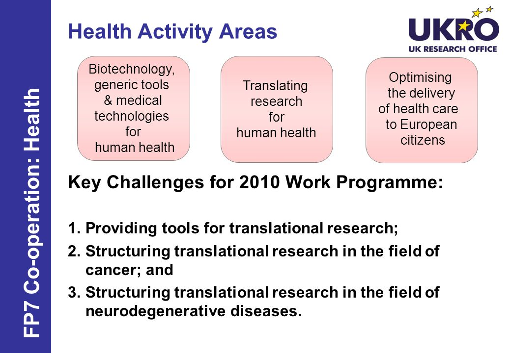 Health Activity Areas Key Challenges for 2010 Work Programme: 1.Providing tools for translational research; 2.Structuring translational research in the field of cancer; and 3.Structuring translational research in the field of neurodegenerative diseases.