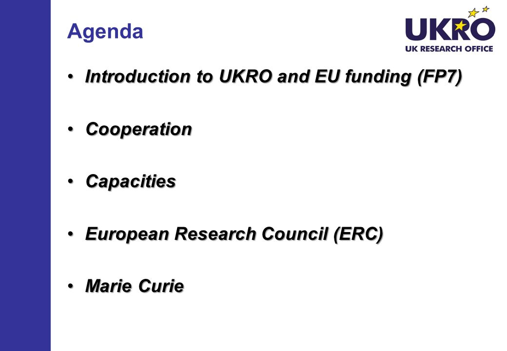 Agenda Introduction to UKRO and EU funding (FP7)Introduction to UKRO and EU funding (FP7) CooperationCooperation CapacitiesCapacities European Research Council (ERC)European Research Council (ERC) Marie CurieMarie Curie