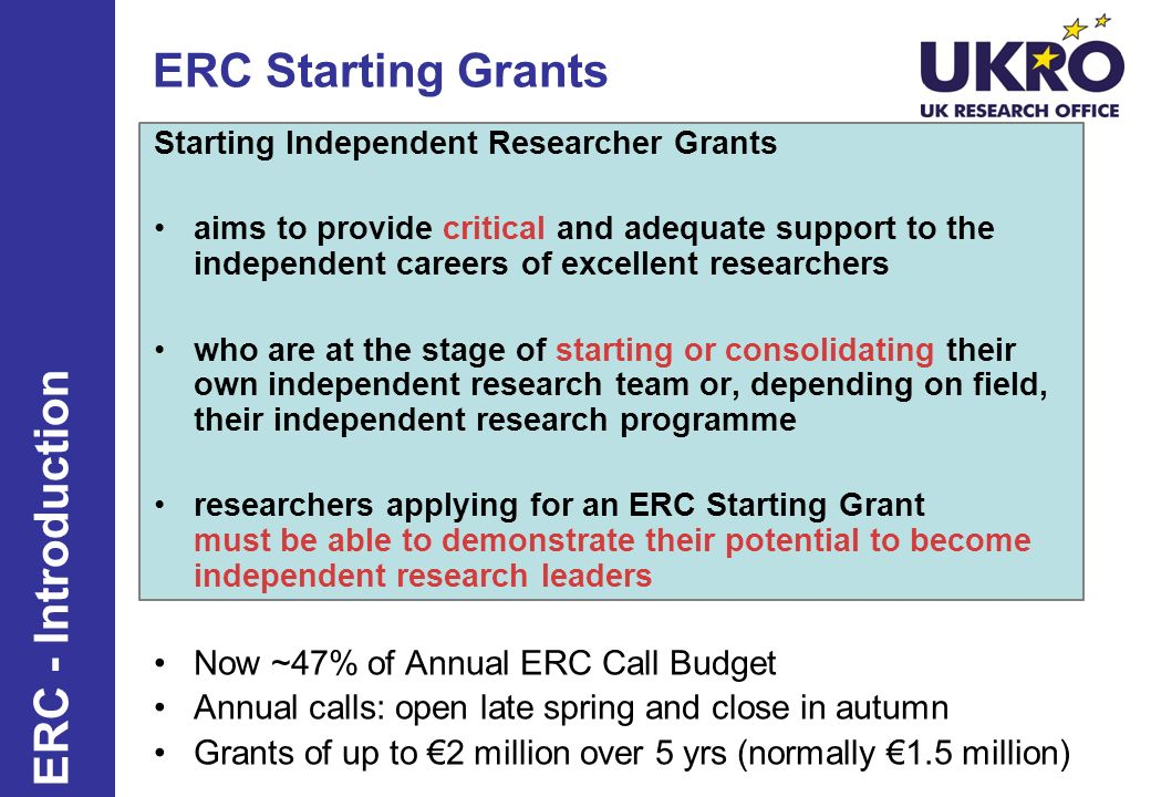 ERC Starting Grants Starting Independent Researcher Grants aims to provide critical and adequate support to the independent careers of excellent researchers who are at the stage of starting or consolidating their own independent research team or, depending on field, their independent research programme researchers applying for an ERC Starting Grant must be able to demonstrate their potential to become independent research leaders Now ~47% of Annual ERC Call Budget Annual calls: open late spring and close in autumn Grants of up to 2 million over 5 yrs (normally 1.5 million) 33 ERC - Introduction