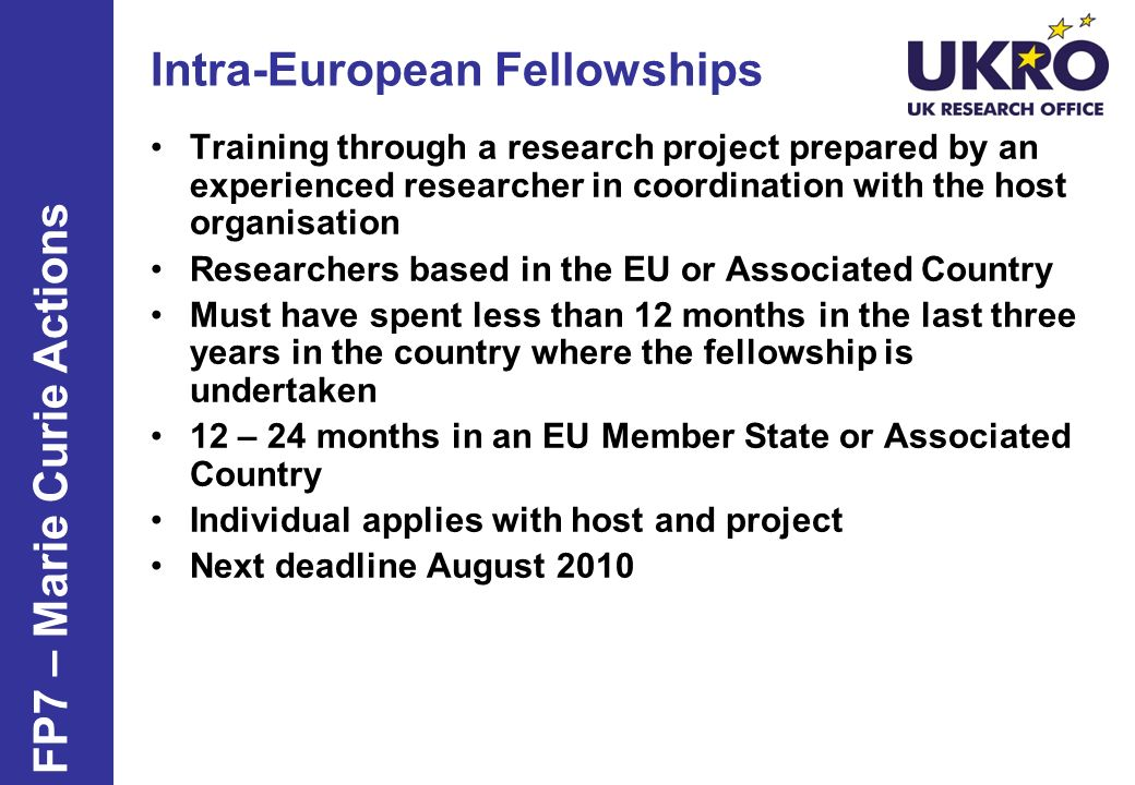 Intra-European Fellowships Training through a research project prepared by an experienced researcher in coordination with the host organisation Researchers based in the EU or Associated Country Must have spent less than 12 months in the last three years in the country where the fellowship is undertaken 12 – 24 months in an EU Member State or Associated Country Individual applies with host and project Next deadline August 2010 FP7 – Marie Curie Actions