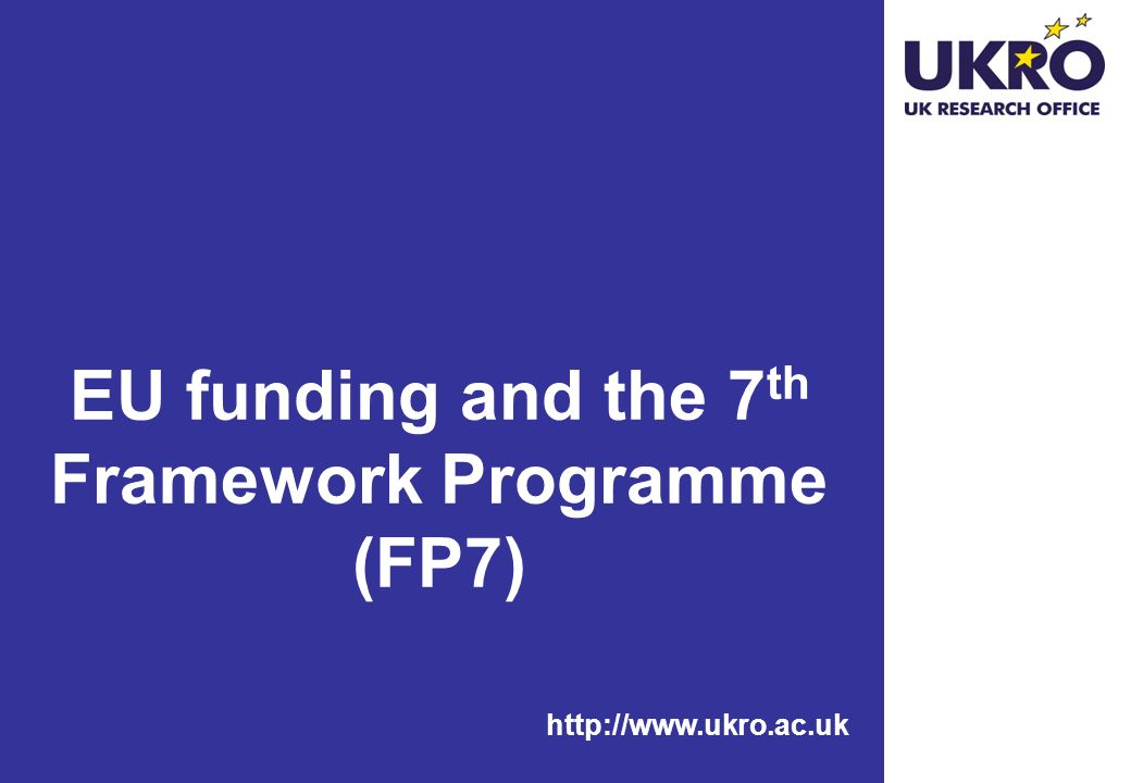 http://www.ukro.ac.uk EU funding and the 7 th Framework Programme (FP7)