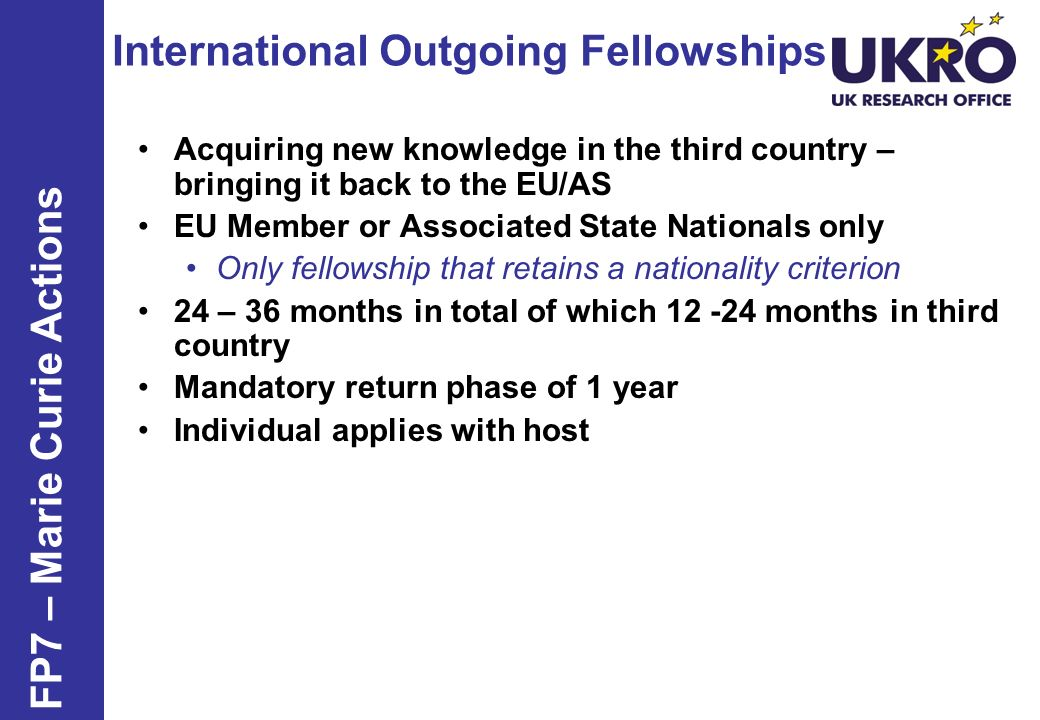 International Outgoing Fellowships FP7 – Marie Curie Actions Acquiring new knowledge in the third country – bringing it back to the EU/AS EU Member or Associated State Nationals only Only fellowship that retains a nationality criterion 24 – 36 months in total of which 12 -24 months in third country Mandatory return phase of 1 year Individual applies with host
