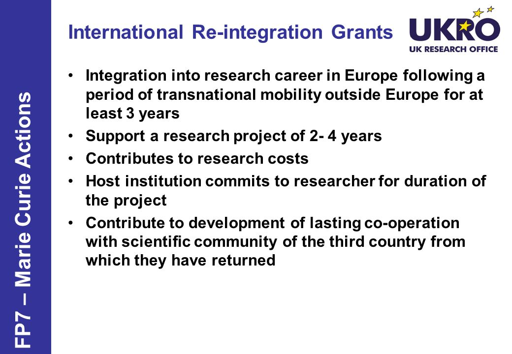 FP7 – Marie Curie Actions Integration into research career in Europe following a period of transnational mobility outside Europe for at least 3 years Support a research project of 2- 4 years Contributes to research costs Host institution commits to researcher for duration of the project Contribute to development of lasting co-operation with scientific community of the third country from which they have returned International Re-integration Grants