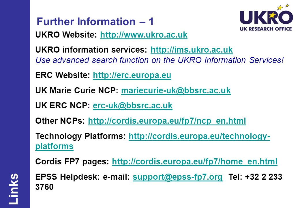 Further Information – 1 UKRO Website: http://www.ukro.ac.ukhttp://www.ukro.ac.uk UKRO information services: http://ims.ukro.ac.uk Use advanced search function on the UKRO Information Services!http://ims.ukro.ac.uk ERC Website: http://erc.europa.euhttp://erc.europa.eu UK Marie Curie NCP: mariecurie-uk@bbsrc.ac.ukmariecurie-uk@bbsrc.ac.uk UK ERC NCP: erc-uk@bbsrc.ac.ukerc-uk@bbsrc.ac.uk Other NCPs: http://cordis.europa.eu/fp7/ncp_en.htmlhttp://cordis.europa.eu/fp7/ncp_en.html Technology Platforms: http://cordis.europa.eu/technology- platformshttp://cordis.europa.eu/technology- platforms Cordis FP7 pages: http://cordis.europa.eu/fp7/home_en.htmlhttp://cordis.europa.eu/fp7/home_en.html EPSS Helpdesk: e-mail: support@epss-fp7.org Tel: +32 2 233 3760support@epss-fp7.org Links