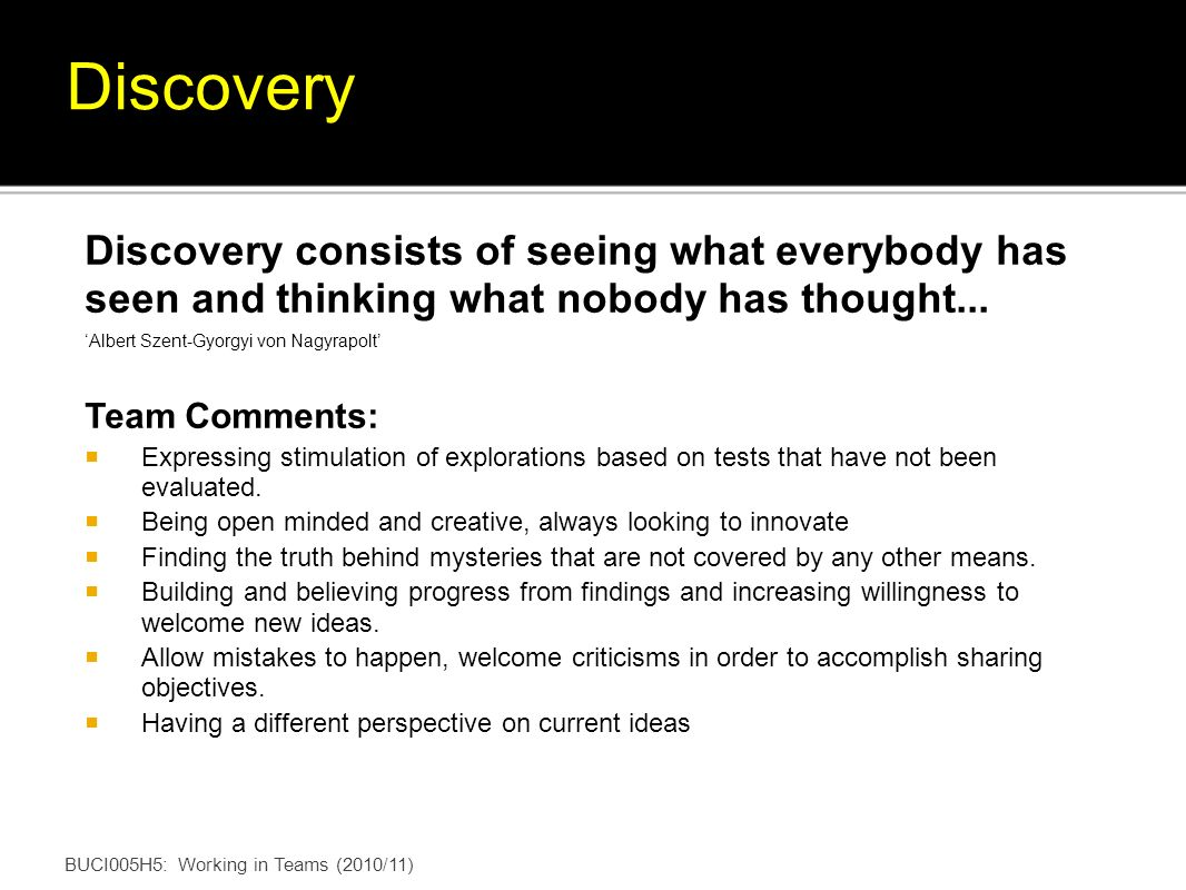 BUCI005H5: Working in Teams (2010/11) Discovery consists of seeing what everybody has seen and thinking what nobody has thought...