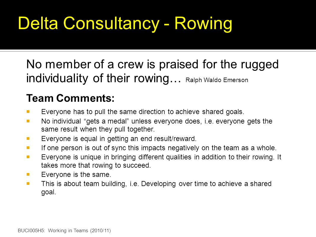 No member of a crew is praised for the rugged individuality of their rowing… Ralph Waldo Emerson Team Comments: Everyone has to pull the same direction to achieve shared goals.