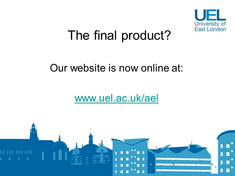 The final product Our website is now online at: www.uel.ac.uk/ael