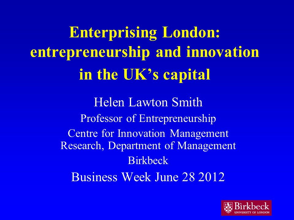 Enterprising London: entrepreneurship and innovation in the UKs capital Helen Lawton Smith Professor of Entrepreneurship Centre for Innovation Management Research, Department of Management Birkbeck Business Week June 28 2012