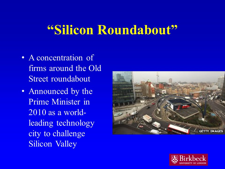 Silicon Roundabout A concentration of firms around the Old Street roundabout Announced by the Prime Minister in 2010 as a world- leading technology city to challenge Silicon Valley