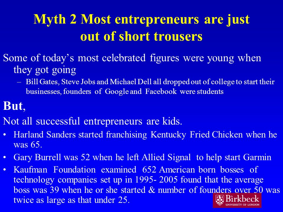 Myth 2 Most entrepreneurs are just out of short trousers Some of todays most celebrated figures were young when they got going –Bill Gates, Steve Jobs and Michael Dell all dropped out of college to start their businesses, founders of Google and Facebook were students But, Not all successful entrepreneurs are kids.