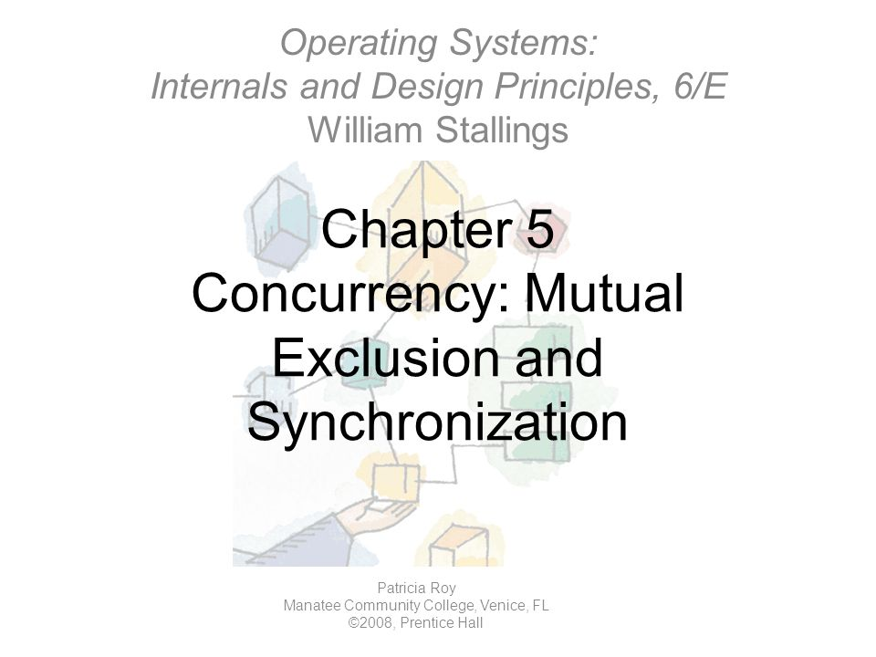 Chapter 5 Concurrency: Mutual Exclusion and Synchronization Operating Systems: Internals and Design Principles, 6/E William Stallings Patricia Roy Manatee Community College, Venice, FL ©2008, Prentice Hall