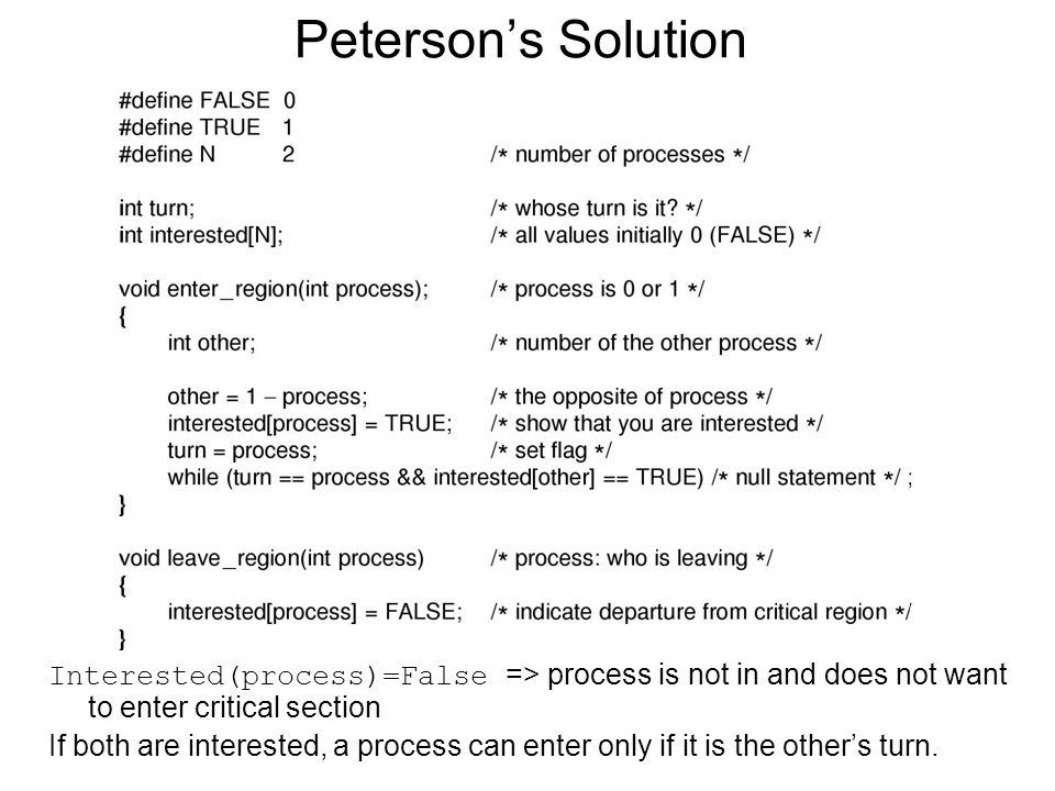 Petersons Solution Interested(process)=False => process is not in and does not want to enter critical section If both are interested, a process can enter only if it is the others turn.