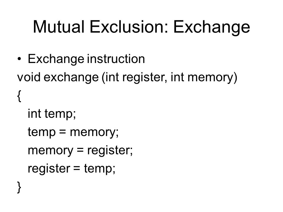 Mutual Exclusion: Exchange Exchange instruction void exchange (int register, int memory) { int temp; temp = memory; memory = register; register = temp; }