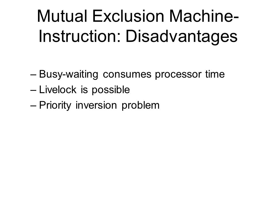 Mutual Exclusion Machine- Instruction: Disadvantages –Busy-waiting consumes processor time –Livelock is possible –Priority inversion problem