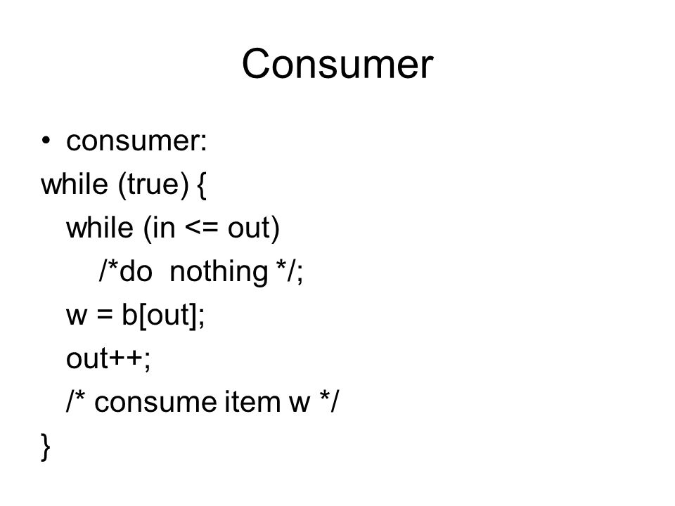 Consumer consumer: while (true) { while (in <= out) /*do nothing */; w = b[out]; out++; /* consume item w */ }