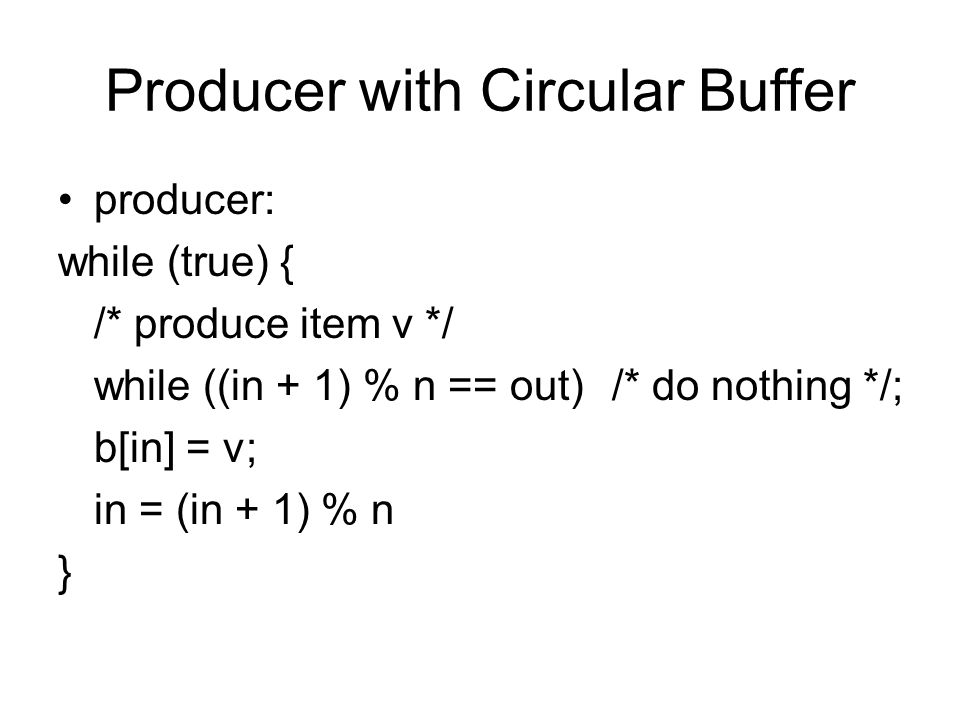 Producer with Circular Buffer producer: while (true) { /* produce item v */ while ((in + 1) % n == out) /* do nothing */; b[in] = v; in = (in + 1) % n }