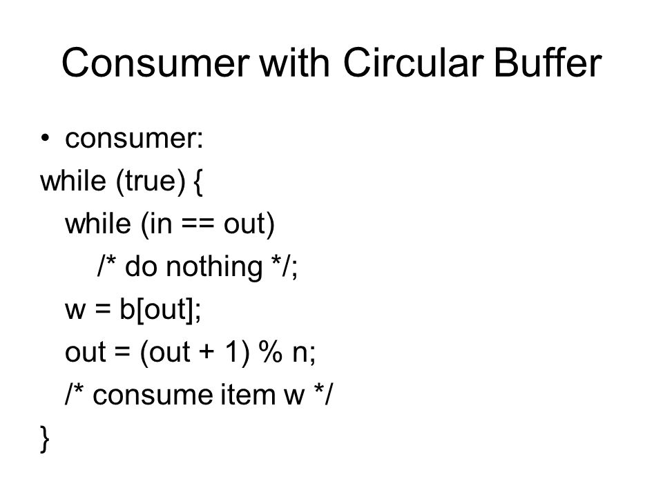 Consumer with Circular Buffer consumer: while (true) { while (in == out) /* do nothing */; w = b[out]; out = (out + 1) % n; /* consume item w */ }