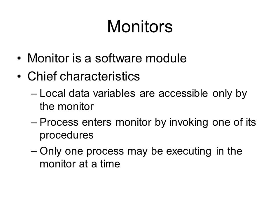 Monitors Monitor is a software module Chief characteristics –Local data variables are accessible only by the monitor –Process enters monitor by invoking one of its procedures –Only one process may be executing in the monitor at a time