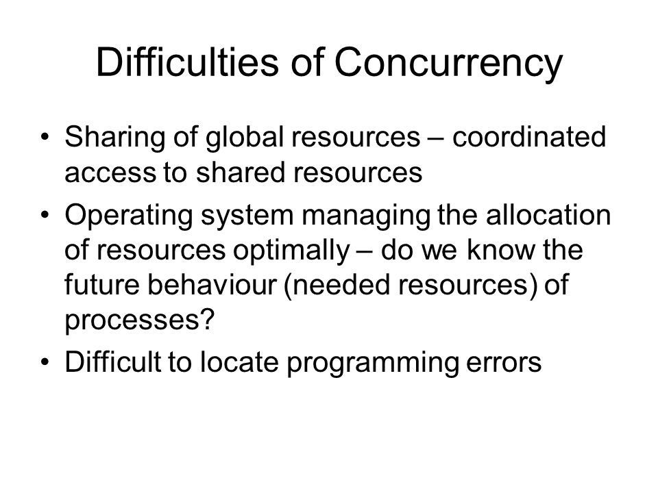 Difficulties of Concurrency Sharing of global resources – coordinated access to shared resources Operating system managing the allocation of resources optimally – do we know the future behaviour (needed resources) of processes.